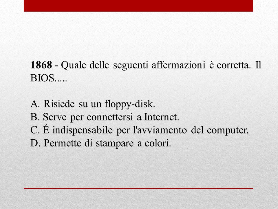 1868 - Quale delle seguenti affermazioni è corretta. Il BIOS.....