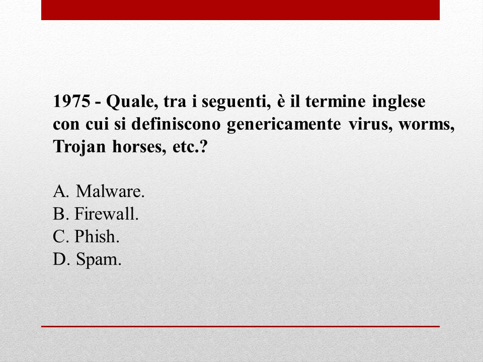 1975 - Quale, tra i seguenti, è il termine inglese con cui si definiscono genericamente virus, worms, Trojan horses, etc.