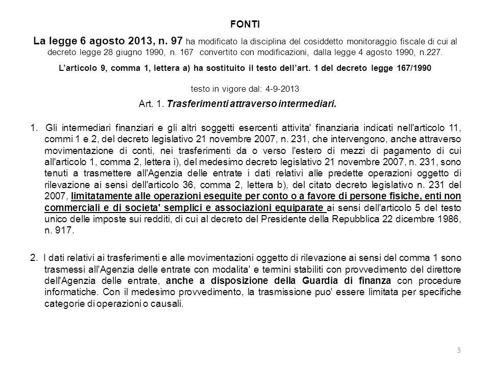 FONTI La legge 6 agosto 2013, n. 97 ha modificato la disciplina del cosiddetto monitoraggio fiscale di cui al decreto legge 28 giugno 1990, n. 167 convertito con modificazioni, dalla legge 4 agosto 1990, n.227. L'articolo 9, comma 1, lettera a) ha sostituito il testo dell'art. 1 del decreto legge 167/1990 testo in vigore dal: 4-9-2013