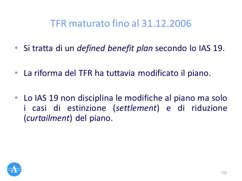 TFR maturato fino al 31.12.2006 Si tratta di un defined benefit plan secondo lo IAS 19. La riforma del TFR ha tuttavia modificato il piano.