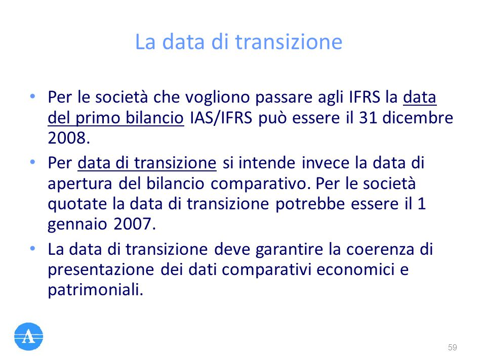 La data di transizione Per le società che vogliono passare agli IFRS la data del primo bilancio IAS/IFRS può essere il 31 dicembre 2008.