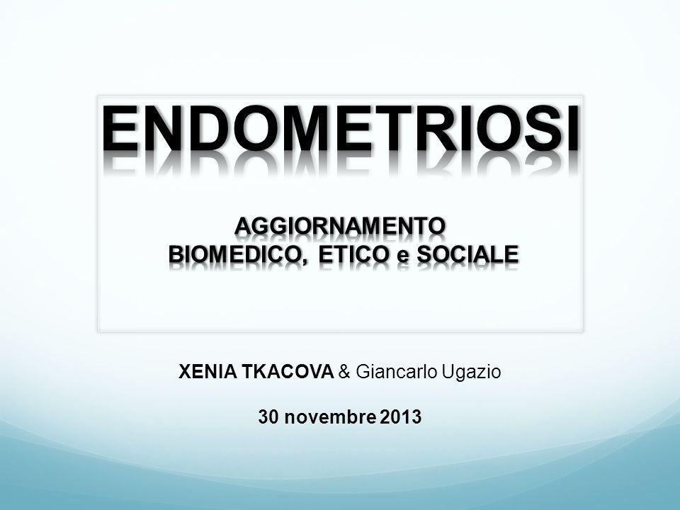 ENDOMETRIOSI AGGIORNAMENTO BIOMEDICO, ETICO e SOCIALE XENIA TKACOVA & Giancarlo Ugazio 30 novembre 2013
