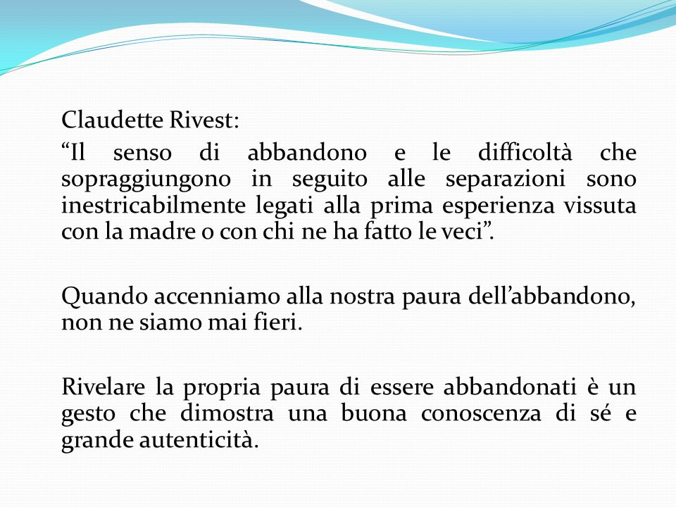 Claudette Rivest: Il senso di abbandono e le difficoltà che sopraggiungono in seguito alle separazioni sono inestricabilmente legati alla prima esperienza vissuta con la madre o con chi ne ha fatto le veci .