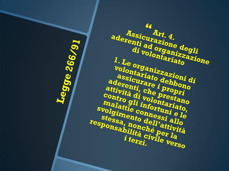 Art. 4. Assicurazione degli aderenti ad organizzazione di volontariato 1. Le organizzazioni di volontariato debbono assicurare i propri aderenti, che prestano attività di volontariato, contro gli infortuni e le malattie connessi allo svolgimento dell'attività stessa, nonché per la responsabilità civile verso i terzi.