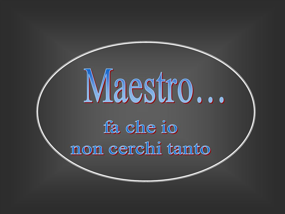 Maestro… fa che io non cerchi tanto