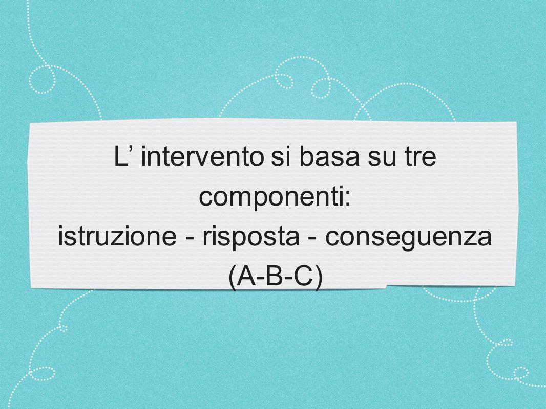 L' intervento si basa su tre componenti: istruzione - risposta - conseguenza (A-B-C)
