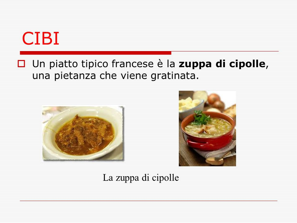 CIBI Un piatto tipico francese è la zuppa di cipolle, una pietanza che viene gratinata.