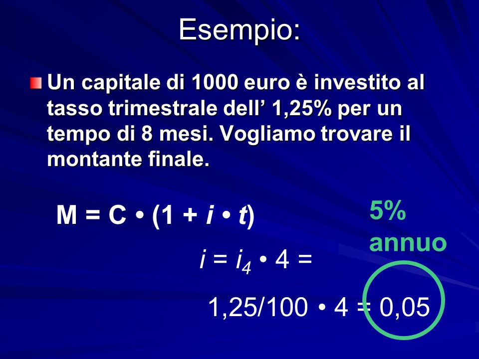 Esempio: 5% annuo M = C • (1 + i • t) i = i4 • 4 = 1,25/100 • 4 = 0,05