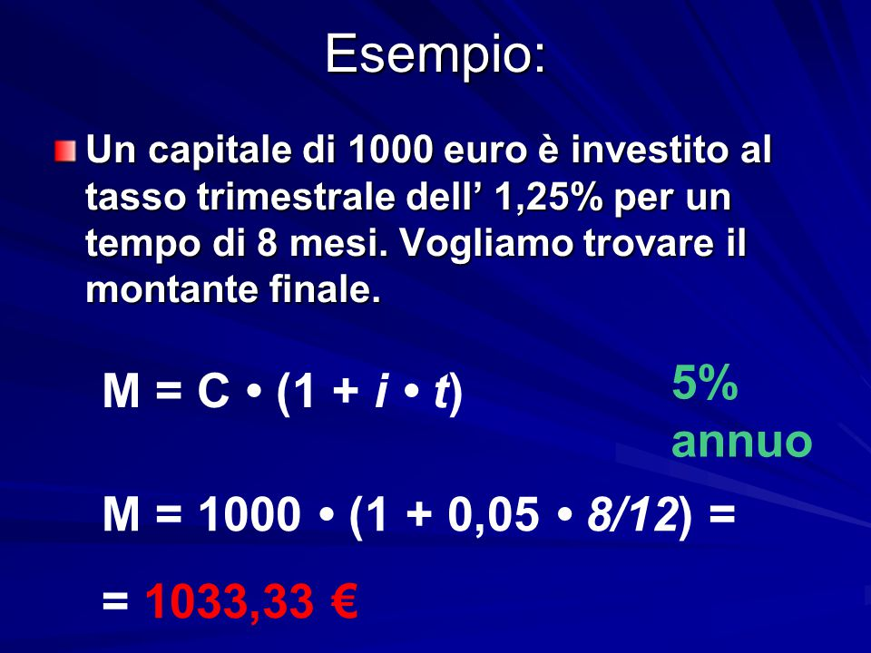 Esempio: 5% annuo M = C • (1 + i • t) M = 1000 • (1 + 0,05 • 8/12) =