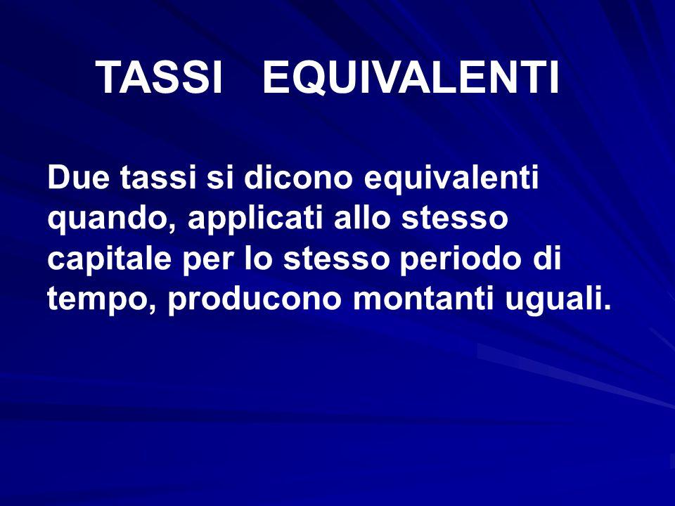 TASSI EQUIVALENTI Due tassi si dicono equivalenti quando, applicati allo stesso capitale per lo stesso periodo di tempo, producono montanti uguali.