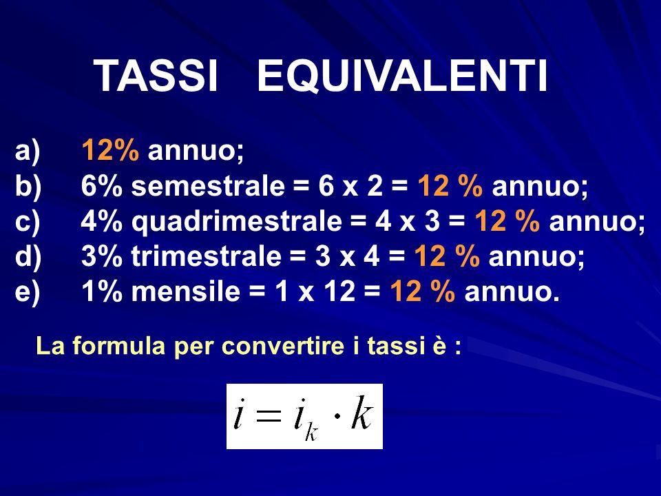 TASSI EQUIVALENTI a) 12% annuo; b) 6% semestrale = 6 x 2 = 12 % annuo;