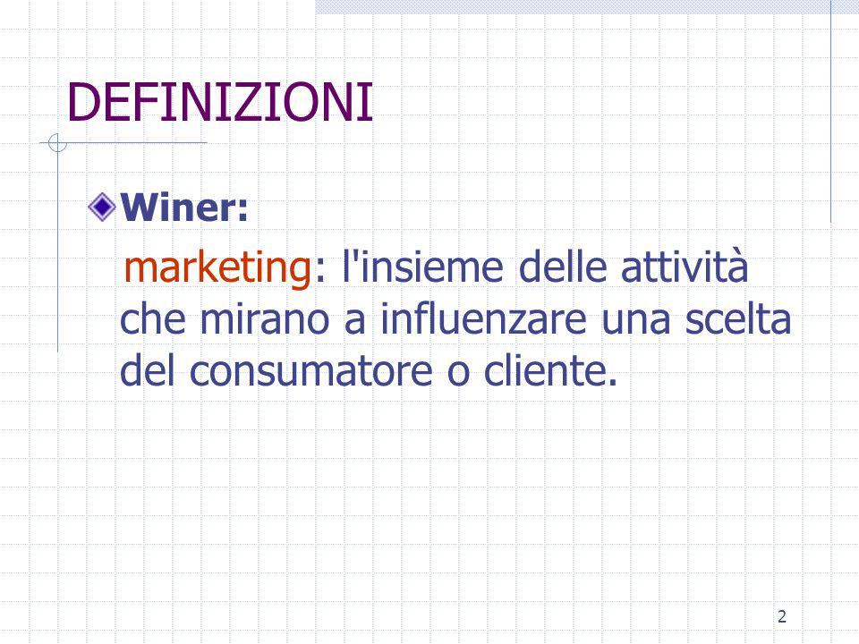 DEFINIZIONI Winer: marketing: l insieme delle attività che mirano a influenzare una scelta del consumatore o cliente.
