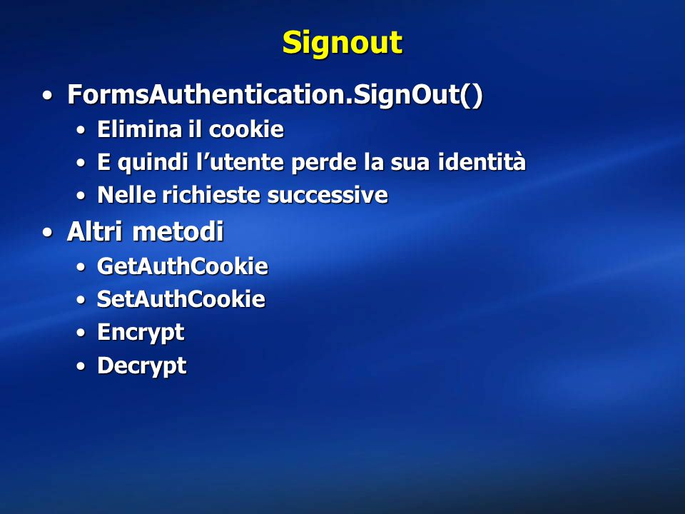 Signout FormsAuthentication.SignOut() Altri metodi Elimina il cookie
