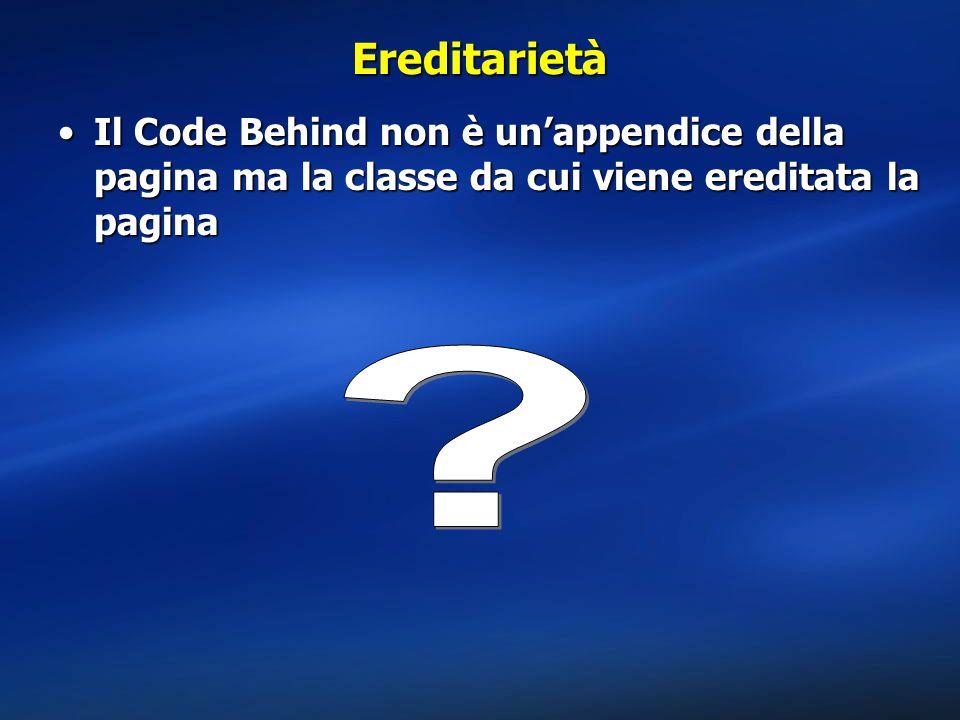 Ereditarietà Il Code Behind non è un'appendice della pagina ma la classe da cui viene ereditata la pagina.