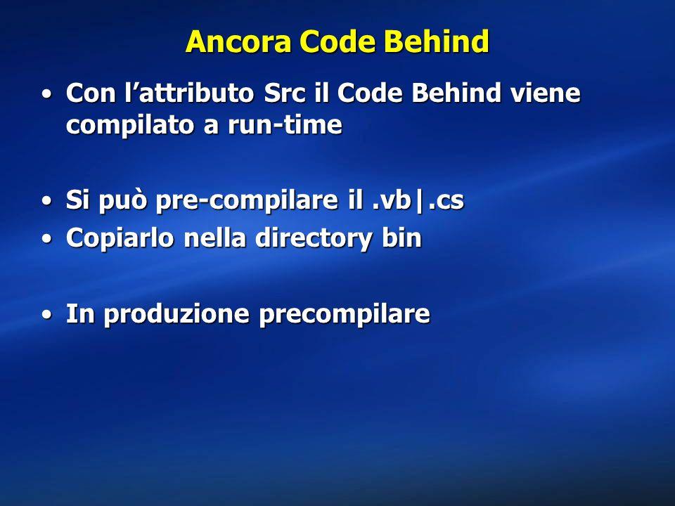 Ancora Code Behind Con l'attributo Src il Code Behind viene compilato a run-time. Si può pre-compilare il .vb|.cs.