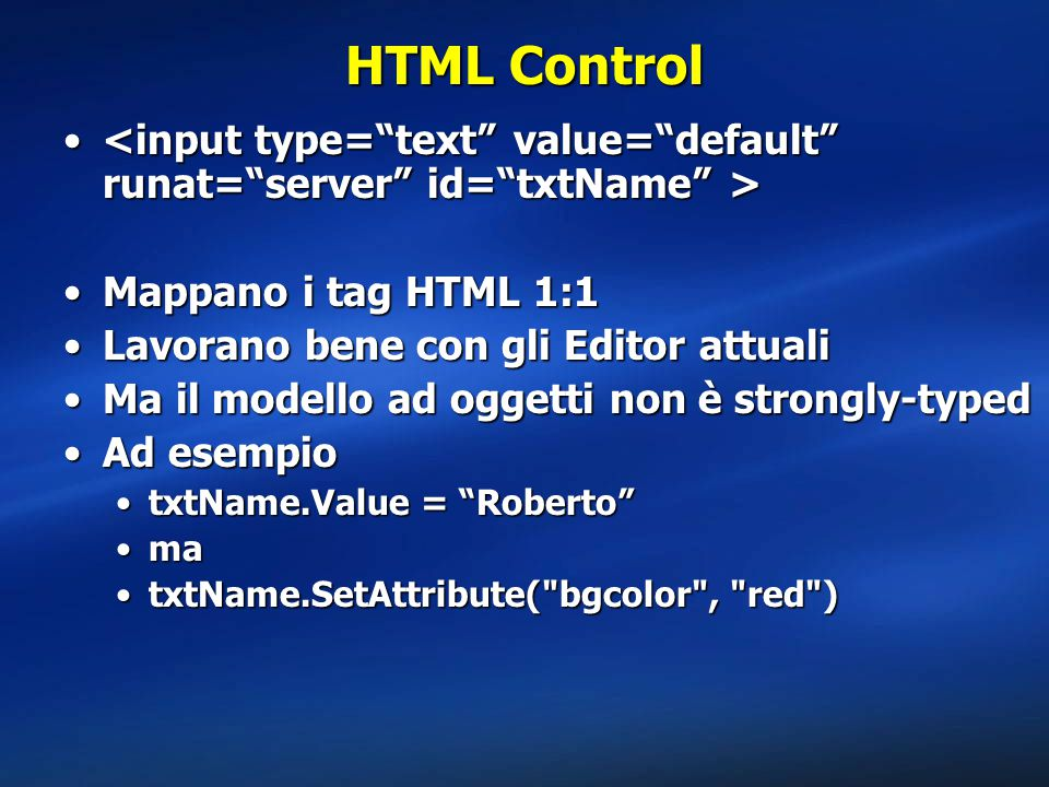 HTML Control <input type= text value= default runat= server id= txtName > Mappano i tag HTML 1:1.