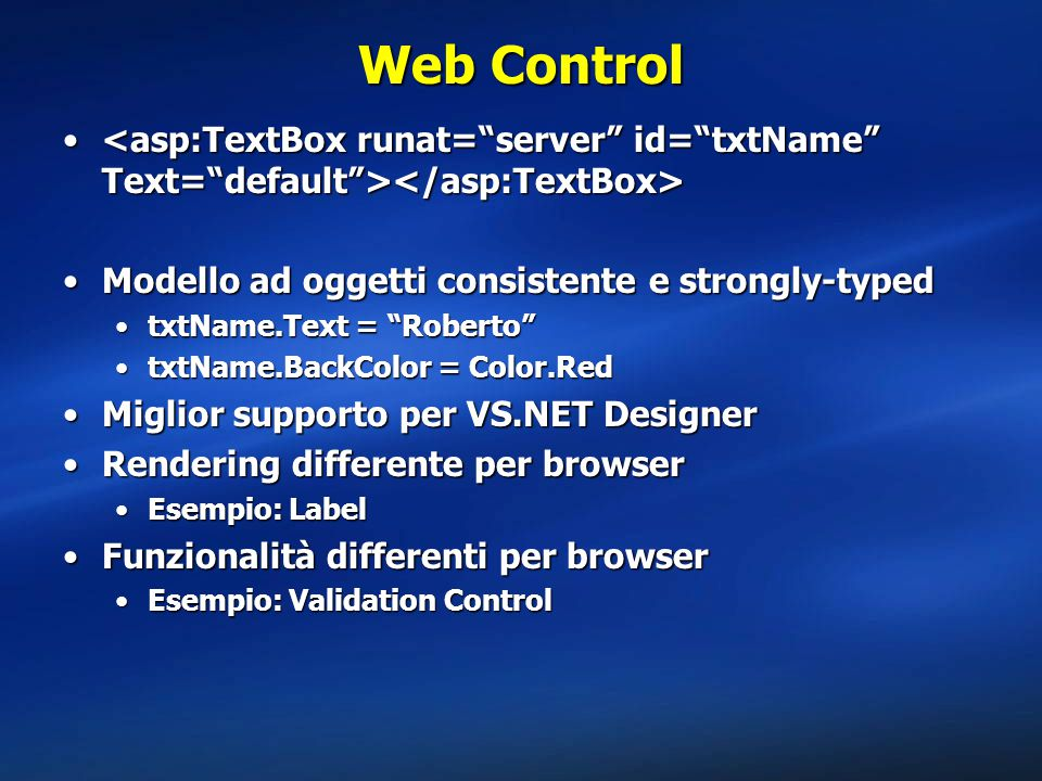 Web Control <asp:TextBox runat= server id= txtName Text= default ></asp:TextBox> Modello ad oggetti consistente e strongly-typed.