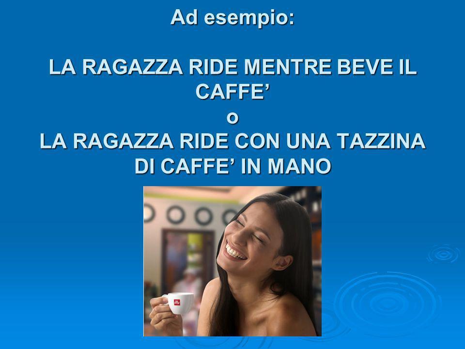 Ad esempio: LA RAGAZZA RIDE MENTRE BEVE IL CAFFE' o LA RAGAZZA RIDE CON UNA TAZZINA DI CAFFE' IN MANO