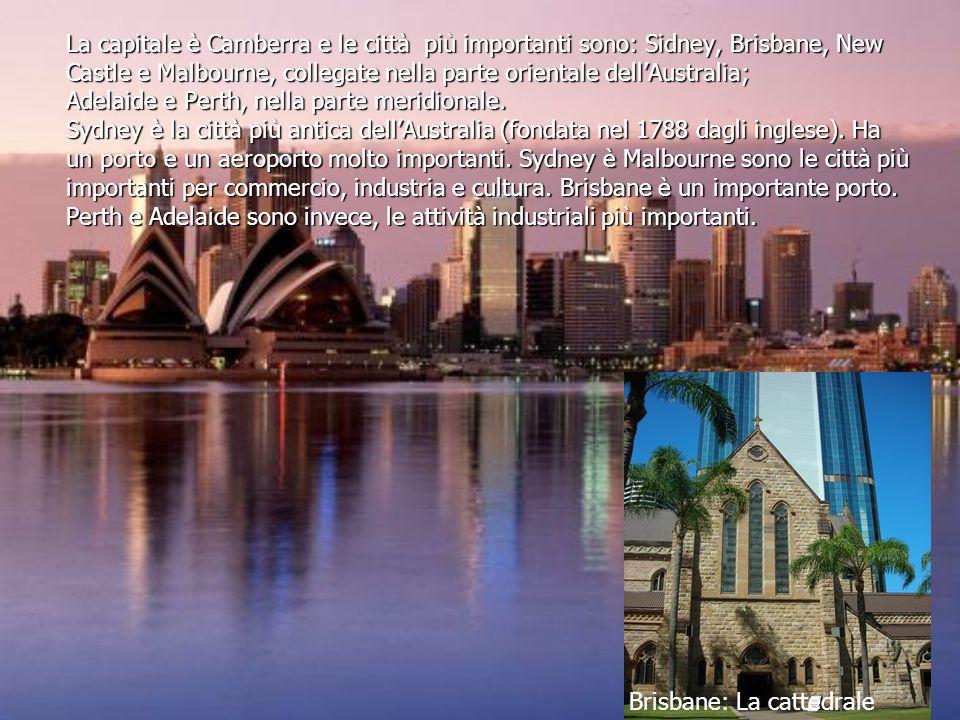 La capitale è Camberra e le città più importanti sono: Sidney, Brisbane, New Castle e Malbourne, collegate nella parte orientale dell'Australia; Adelaide e Perth, nella parte meridionale. Sydney è la città più antica dell'Australia (fondata nel 1788 dagli inglese). Ha un porto e un aeroporto molto importanti. Sydney è Malbourne sono le città più importanti per commercio, industria e cultura. Brisbane è un importante porto. Perth e Adelaide sono invece, le attività industriali più importanti.