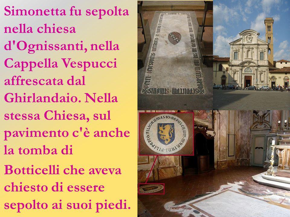 Simonetta fu sepolta nella chiesa d Ognissanti, nella Cappella Vespucci affrescata dal Ghirlandaio. Nella stessa Chiesa, sul pavimento c è anche la tomba di