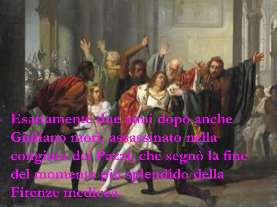 Esattamente due anni dopo anche Giuliano morì, assassinato nella congiura dei Pazzi, che segnò la fine del momento più splendido della Firenze medicea.