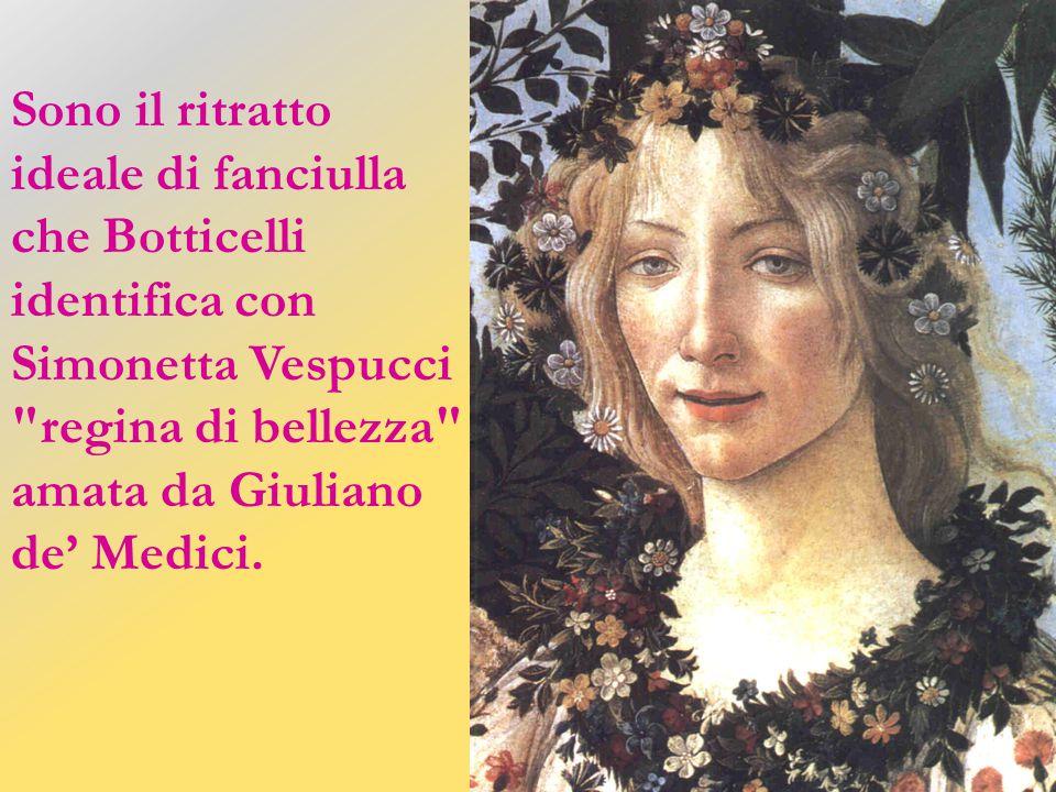 Sono il ritratto ideale di fanciulla che Botticelli identifica con Simonetta Vespucci regina di bellezza amata da Giuliano de' Medici.