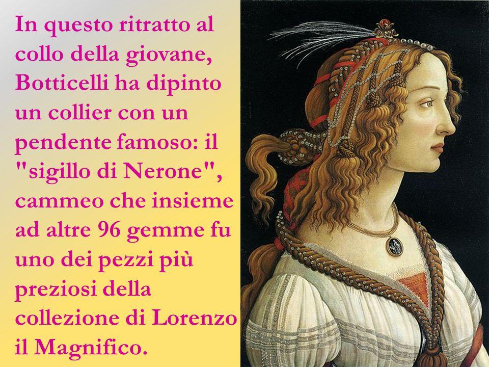 In questo ritratto al collo della giovane, Botticelli ha dipinto un collier con un pendente famoso: il sigillo di Nerone , cammeo che insieme ad altre 96 gemme fu uno dei pezzi più preziosi della collezione di Lorenzo il Magnifico.