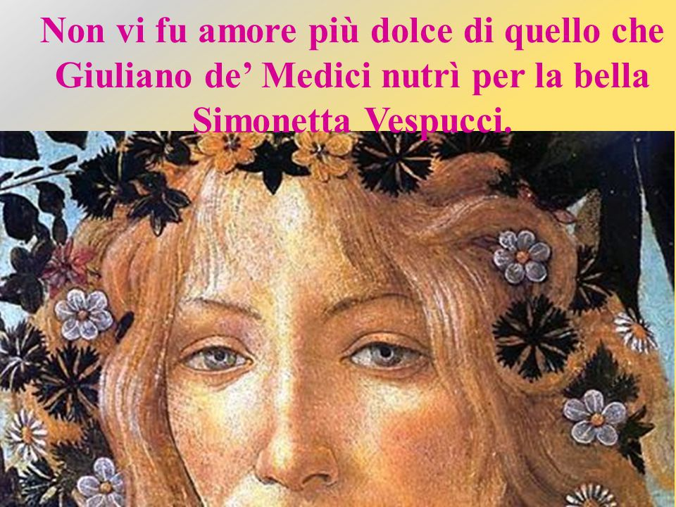 Non vi fu amore più dolce di quello che Giuliano de' Medici nutrì per la bella Simonetta Vespucci.