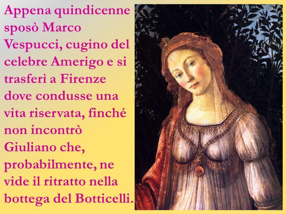 Appena quindicenne sposò Marco Vespucci, cugino del celebre Amerigo e si trasferì a Firenze dove condusse una vita riservata, finché non incontrò Giuliano che, probabilmente, ne vide il ritratto nella bottega del Botticelli.