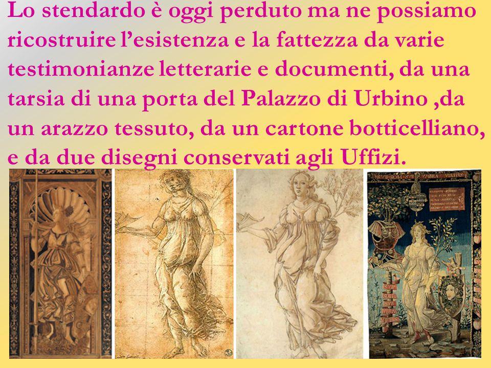 Lo stendardo è oggi perduto ma ne possiamo ricostruire l'esistenza e la fattezza da varie testimonianze letterarie e documenti, da una tarsia di una porta del Palazzo di Urbino ,da un arazzo tessuto, da un cartone botticelliano, e da due disegni conservati agli Uffizi.