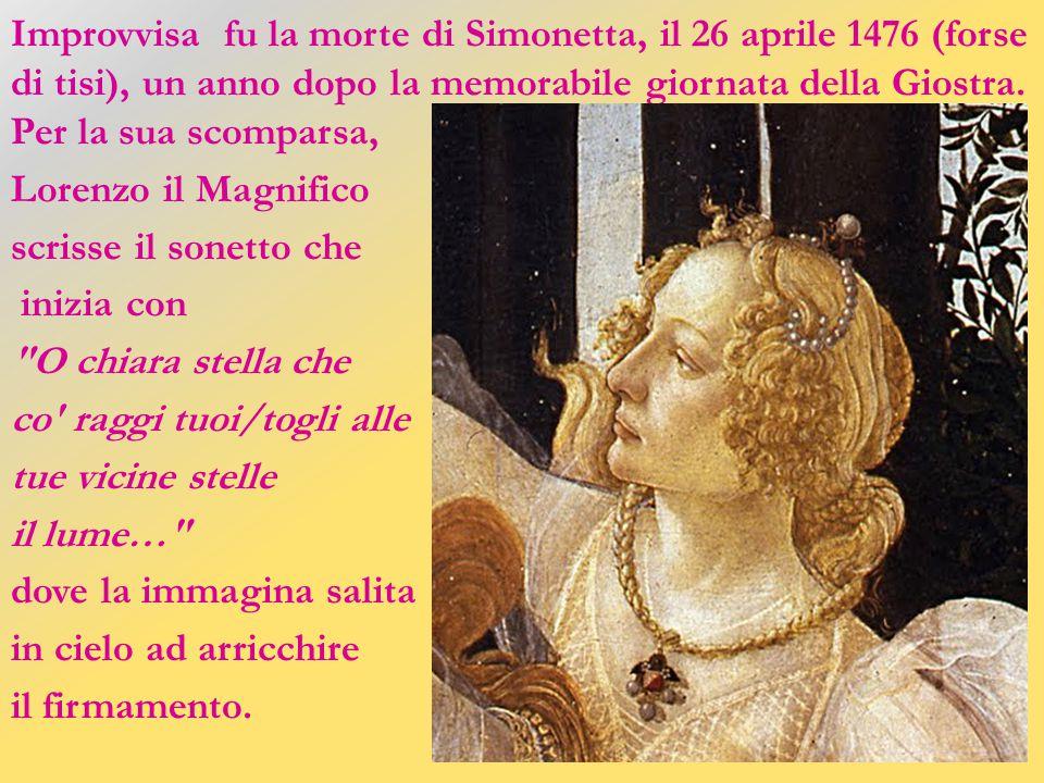 Improvvisa fu la morte di Simonetta, il 26 aprile 1476 (forse di tisi), un anno dopo la memorabile giornata della Giostra. Per la sua scomparsa,