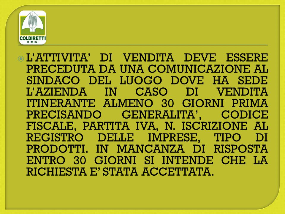 L'ATTIVITA' DI VENDITA DEVE ESSERE PRECEDUTA DA UNA COMUNICAZIONE AL SINDACO DEL LUOGO DOVE HA SEDE L'AZIENDA IN CASO DI VENDITA ITINERANTE ALMENO 30 GIORNI PRIMA PRECISANDO GENERALITA', CODICE FISCALE, PARTITA IVA, N.