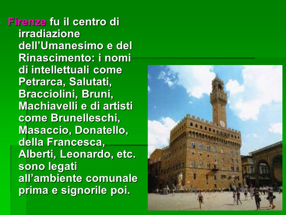 Firenze fu il centro di irradiazione dell'Umanesimo e del Rinascimento: i nomi di intellettuali come Petrarca, Salutati, Bracciolini, Bruni, Machiavelli e di artisti come Brunelleschi, Masaccio, Donatello, della Francesca, Alberti, Leonardo, etc.