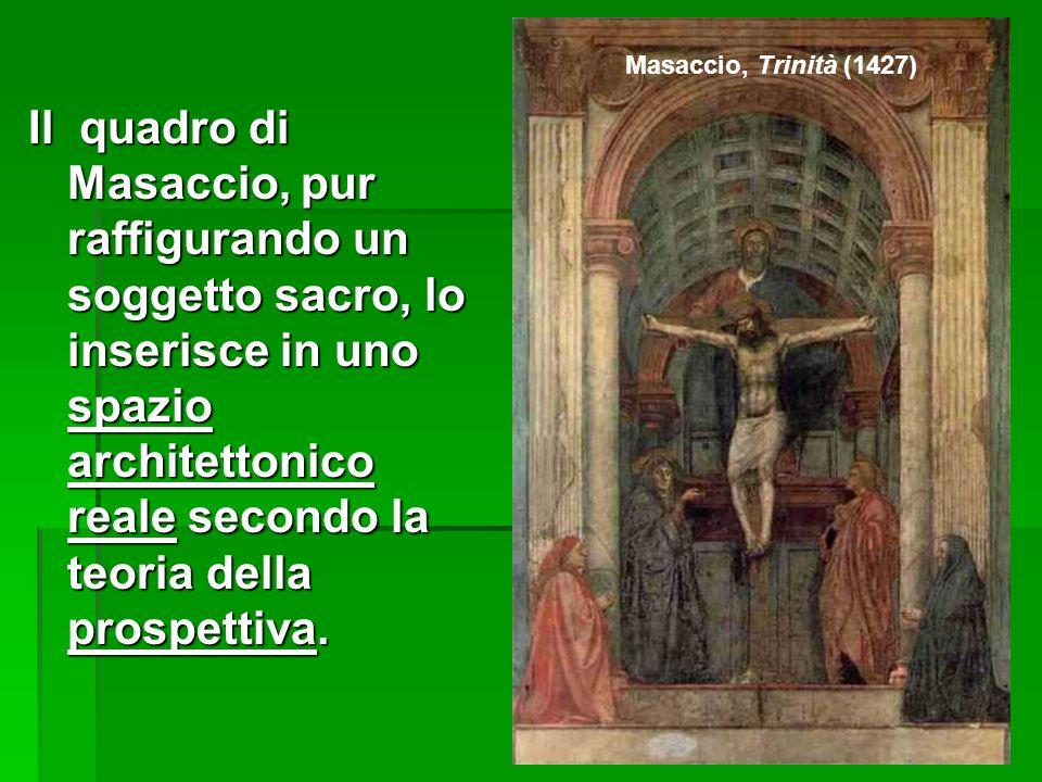 Il quadro di Masaccio, pur raffigurando un soggetto sacro, lo inserisce in uno spazio architettonico reale secondo la teoria della prospettiva.