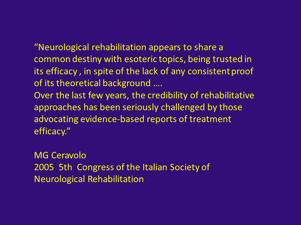 Neurological rehabilitation appears to share a common destiny with esoteric topics, being trusted in its efficacy , in spite of the lack of any consistent proof of its theoretical background ….