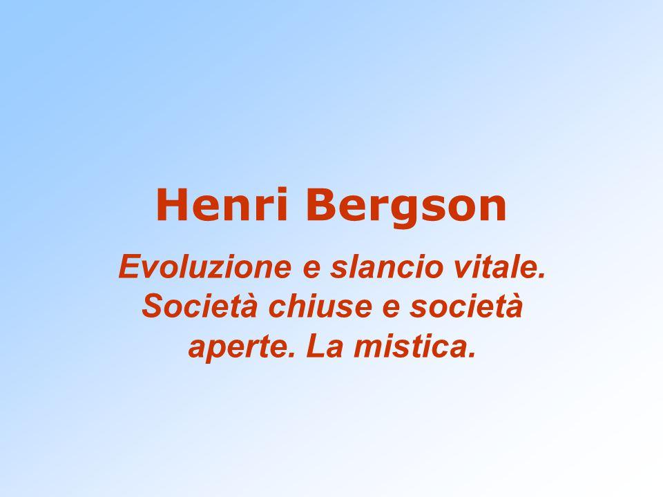Henri Bergson Evoluzione e slancio vitale. Società chiuse e società aperte. La mistica.