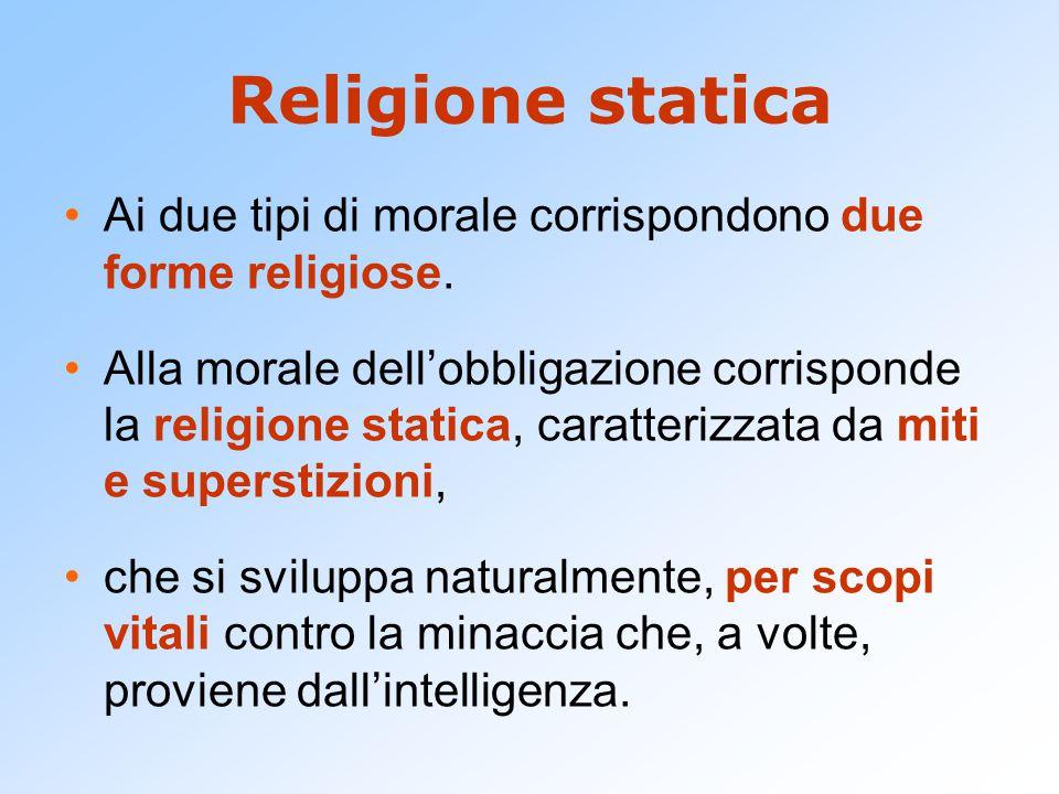 Religione statica Ai due tipi di morale corrispondono due forme religiose.