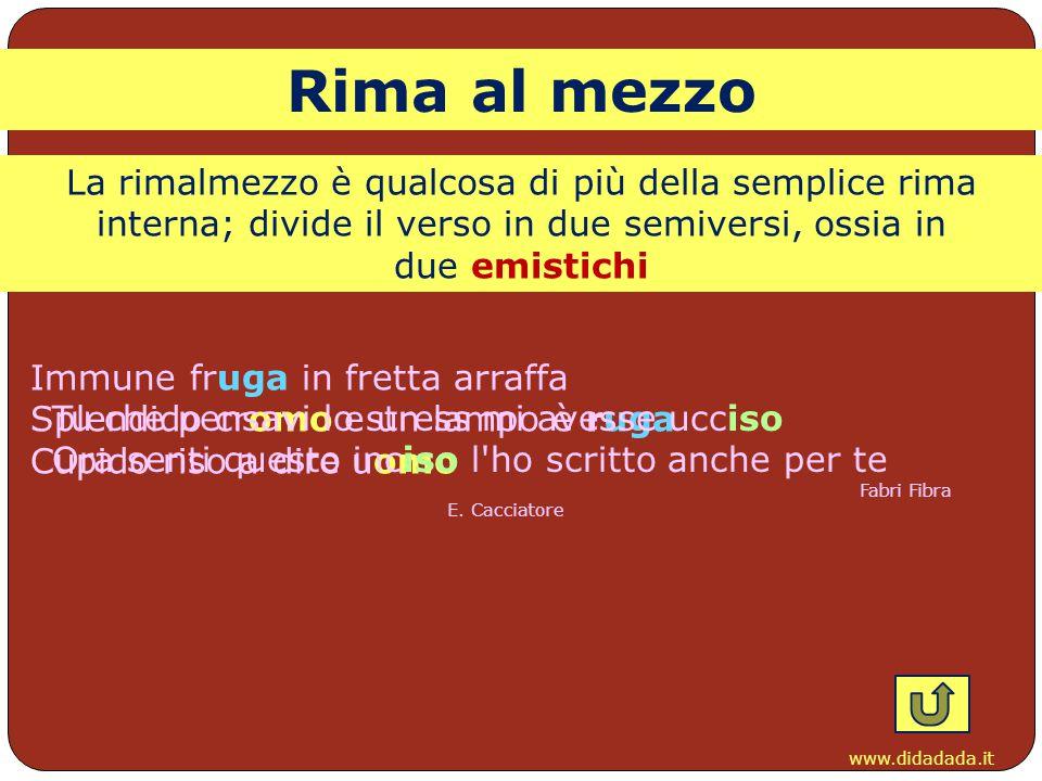 Rima al mezzo La rimalmezzo è qualcosa di più della semplice rima interna; divide il verso in due semiversi, ossia in due emistichi.