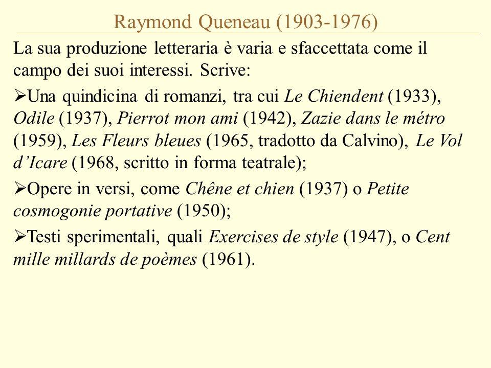 Raymond Queneau (1903-1976) La sua produzione letteraria è varia e sfaccettata come il campo dei suoi interessi. Scrive: