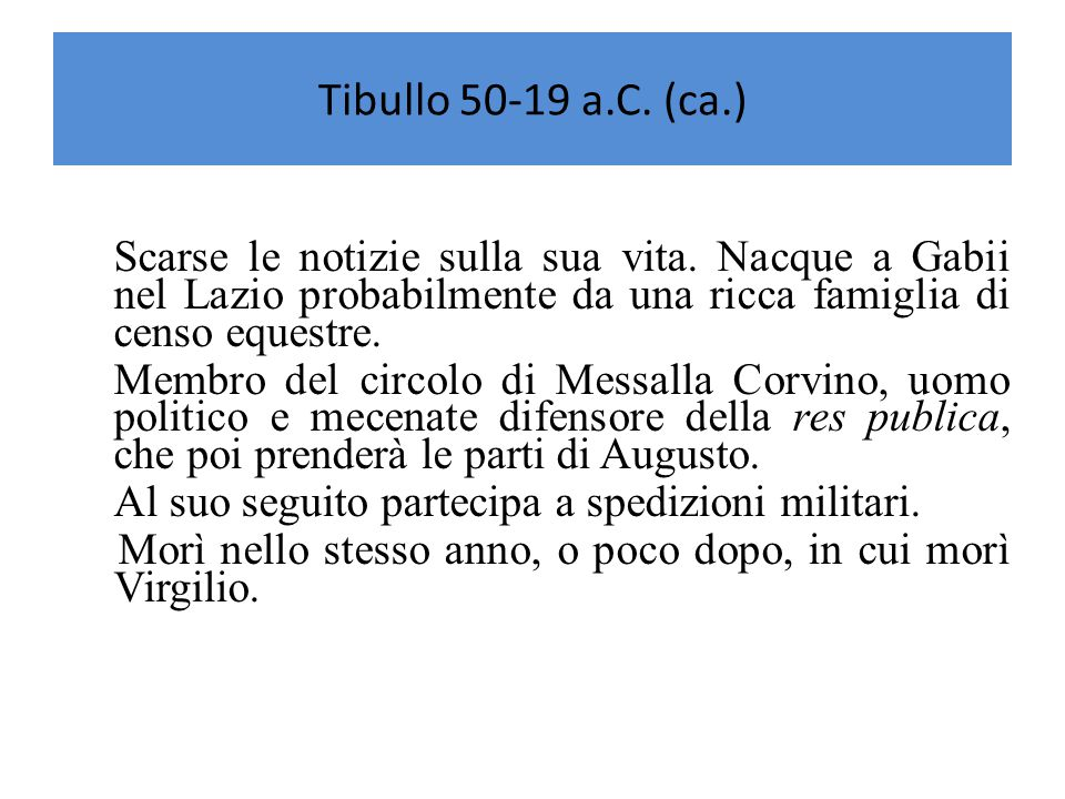 Tibullo 50-19 a.C. (ca.) Scarse le notizie sulla sua vita. Nacque a Gabii nel Lazio probabilmente da una ricca famiglia di censo equestre.