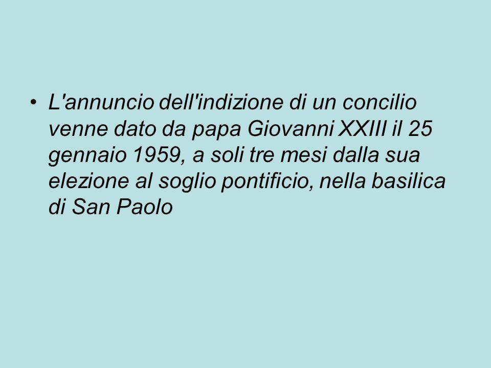 L annuncio dell indizione di un concilio venne dato da papa Giovanni XXIII il 25 gennaio 1959, a soli tre mesi dalla sua elezione al soglio pontificio, nella basilica di San Paolo