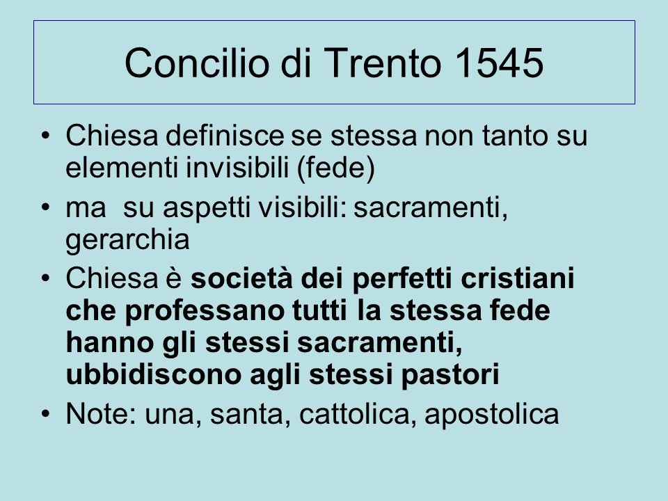 Concilio di Trento 1545 Chiesa definisce se stessa non tanto su elementi invisibili (fede) ma su aspetti visibili: sacramenti, gerarchia.