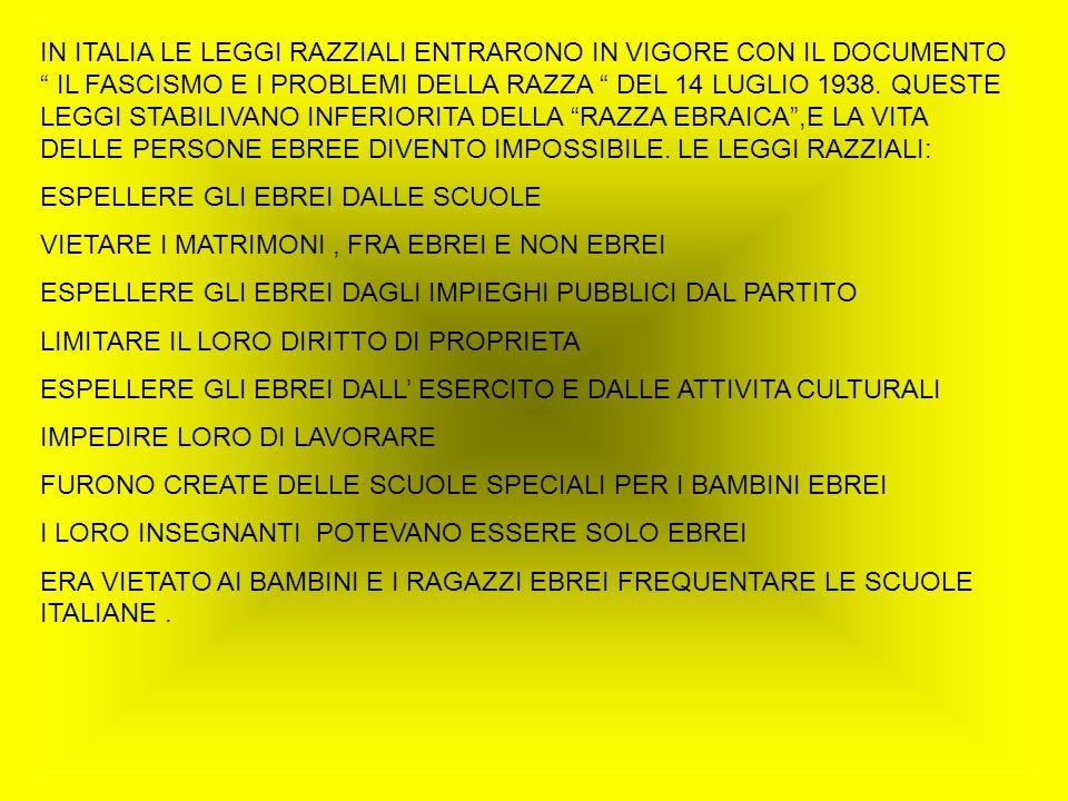 IN ITALIA LE LEGGI RAZZIALI ENTRARONO IN VIGORE CON IL DOCUMENTO IL FASCISMO E I PROBLEMI DELLA RAZZA DEL 14 LUGLIO 1938. QUESTE LEGGI STABILIVANO INFERIORITA DELLA RAZZA EBRAICA ,E LA VITA DELLE PERSONE EBREE DIVENTO IMPOSSIBILE. LE LEGGI RAZZIALI:
