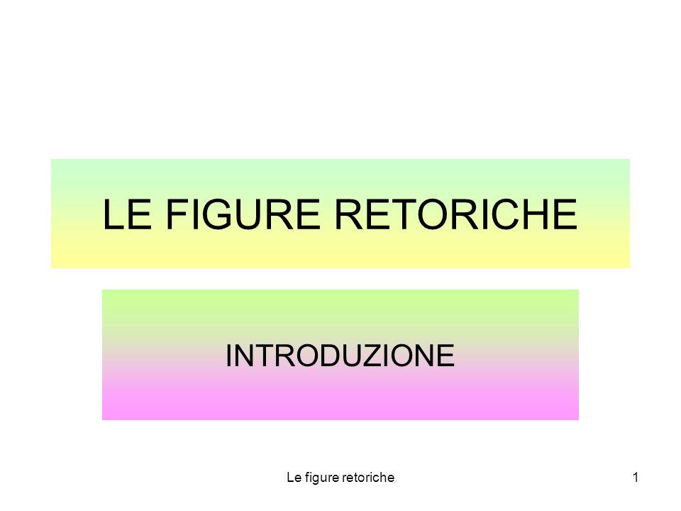 LE FIGURE RETORICHE INTRODUZIONE Le figure retoriche 1