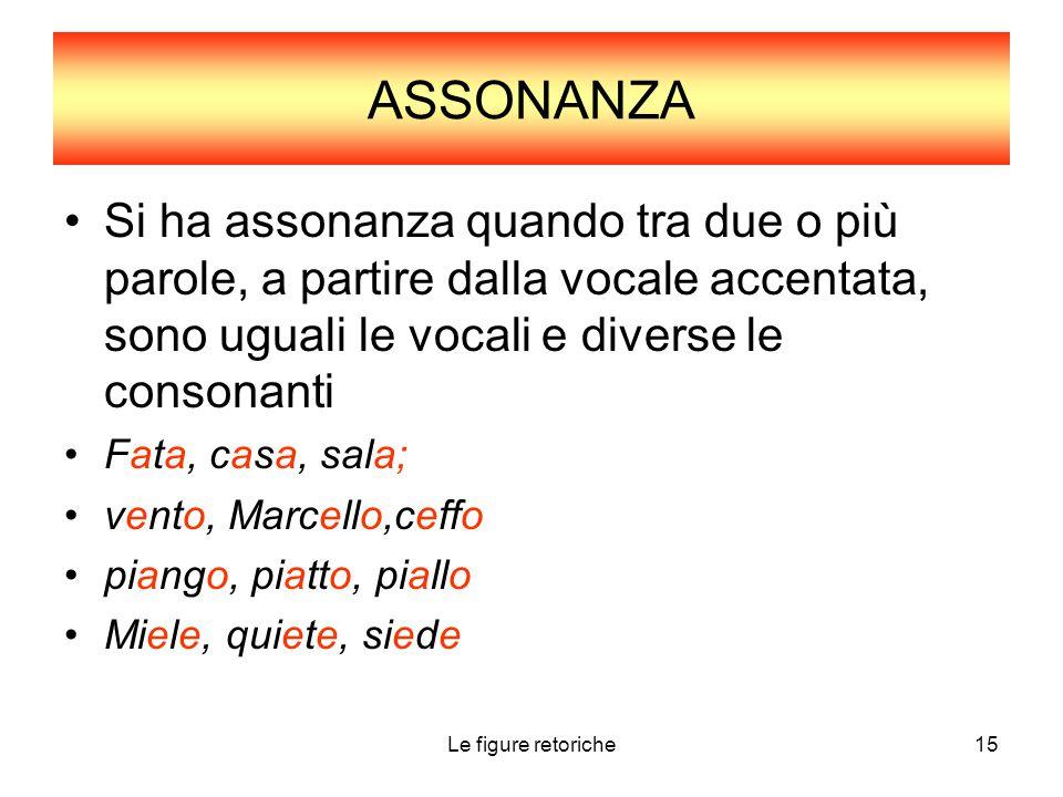 ASSONANZA Si ha assonanza quando tra due o più parole, a partire dalla vocale accentata, sono uguali le vocali e diverse le consonanti.