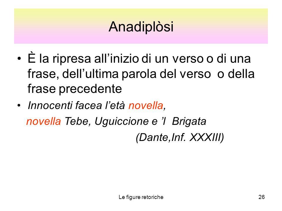 Anadiplòsi È la ripresa all'inizio di un verso o di una frase, dell'ultima parola del verso o della frase precedente.