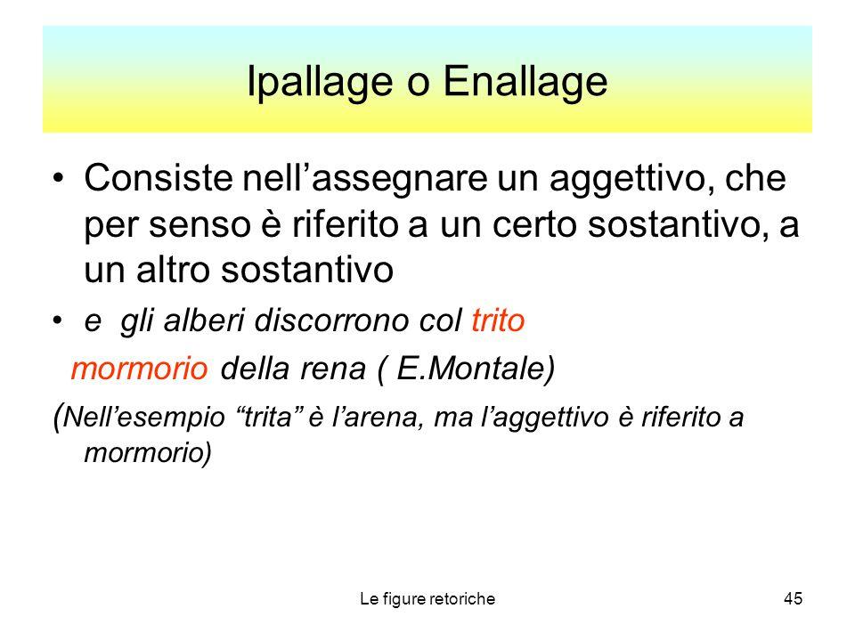 Ipallage o Enallage Consiste nell'assegnare un aggettivo, che per senso è riferito a un certo sostantivo, a un altro sostantivo.