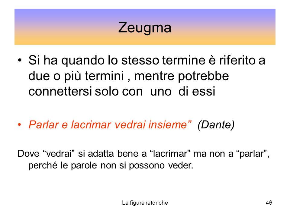 Zeugma Si ha quando lo stesso termine è riferito a due o più termini , mentre potrebbe connettersi solo con uno di essi.