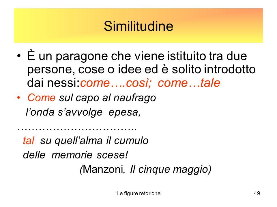 Similitudine È un paragone che viene istituito tra due persone, cose o idee ed è solito introdotto dai nessi:come….così; come…tale.