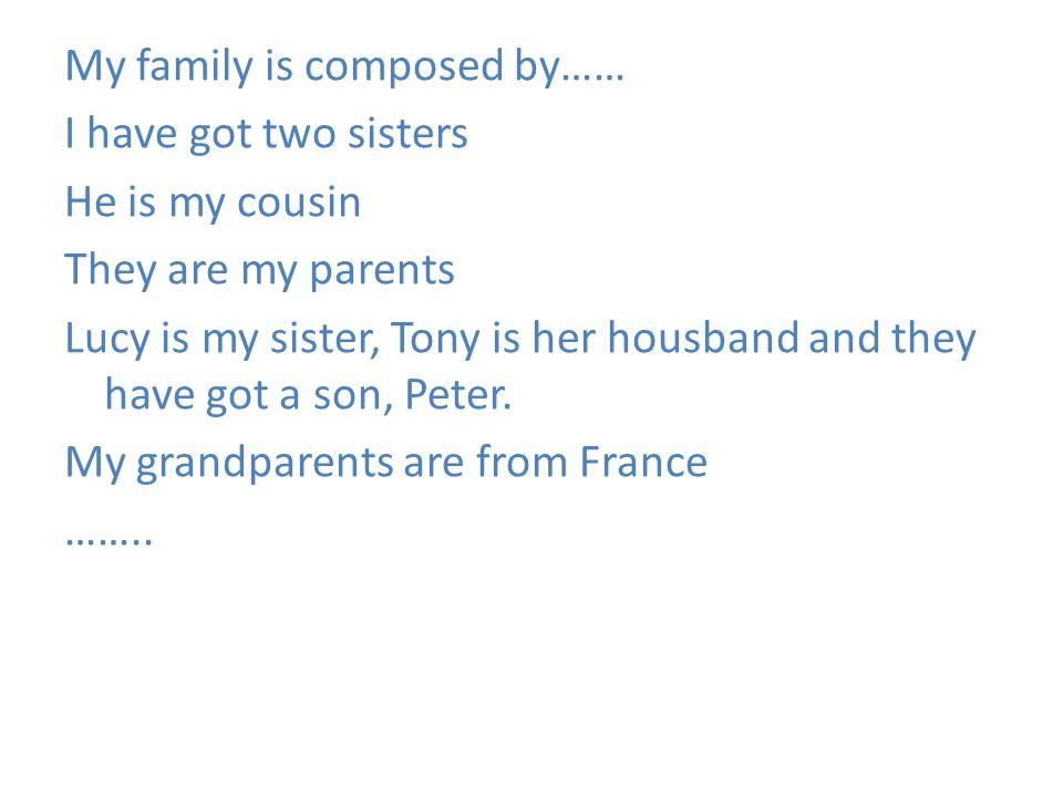 My family is composed by…… I have got two sisters He is my cousin They are my parents Lucy is my sister, Tony is her housband and they have got a son, Peter.